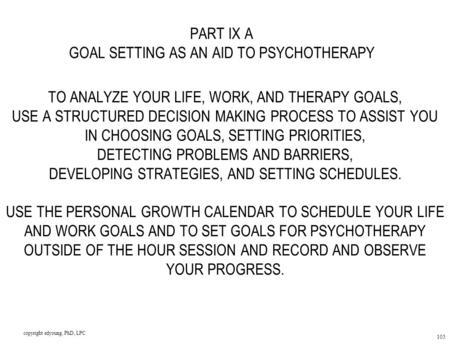 Copyright edyoung, PhD, LPC 105 PART IX A GOAL SETTING AS AN AID TO PSYCHOTHERAPY TO ANALYZE YOUR LIFE, WORK, AND THERAPY GOALS, USE A STRUCTURED DECISION.