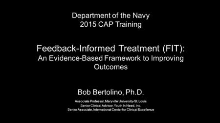Department of the Navy 2015 CAP Training Feedback-Informed Treatment (FIT): An Evidence-Based Framework to Improving Outcomes Bob Bertolino, Ph.D. Associate.