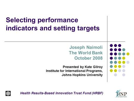 Selecting performance indicators and setting targets Joseph Naimoli The World Bank October 2008 Presented by Kate Gilroy Institute for International Programs,