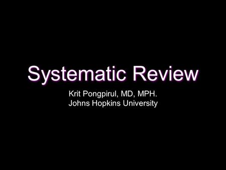 Systematic Review Krit Pongpirul, MD, MPH. Johns Hopkins University.