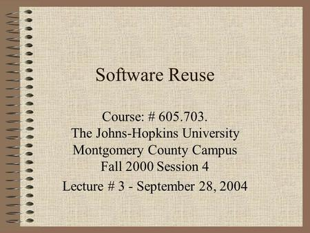 Software Reuse Course: # 605.703. The Johns-Hopkins University Montgomery County Campus Fall 2000 Session 4 Lecture # 3 - September 28, 2004.