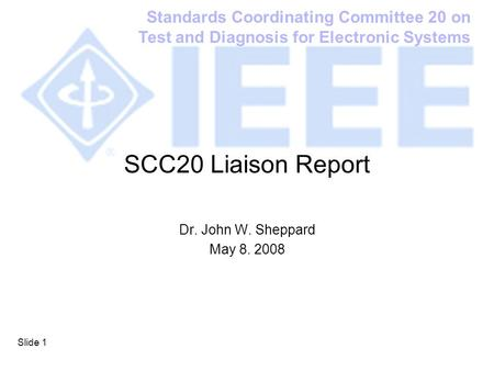Standards Coordinating Committee 20 on Test and Diagnosis for Electronic Systems Slide 1 SCC20 Liaison Report Dr. John W. Sheppard May 8. 2008.