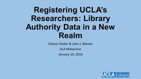 Registering UCLA's Researchers: Library Authority Data in a New Realm Sharon Shafer & John J. Riemer ALA Midwinter January 10, 2016.