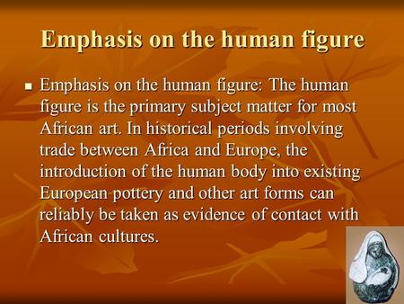 Emphasis on the human figure Emphasis on the human figure: The human figure is the primary subject matter for most African art. In historical periods involving.