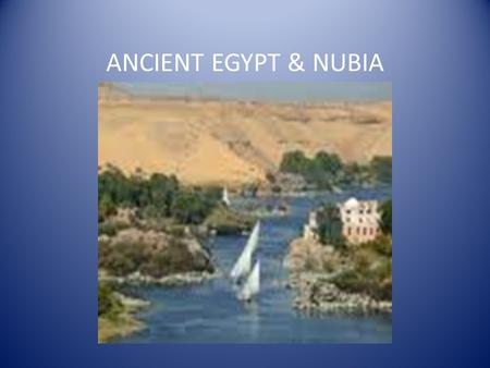 ANCIENT EGYPT & NUBIA. EGYPT IS THE GIFT OF THE NILE The course of the Nile Nile world's longest river Flows more than 4,000 miles Two main sources –