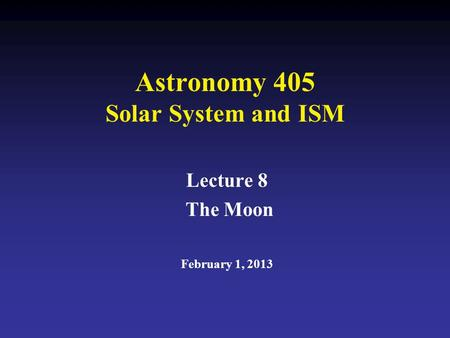 Astronomy 405 Solar System and ISM Lecture 8 The Moon February 1, 2013.