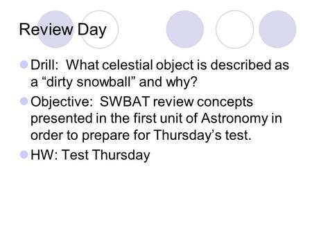 "Review Day Drill: What celestial object is described as a ""dirty snowball"" and why? Objective: SWBAT review concepts presented in the first unit of Astronomy."