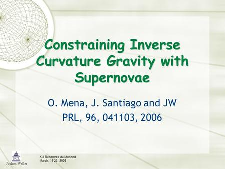 Jochen Weller XLI Recontres de Moriond March, 18-25, 2006 Constraining Inverse Curvature Gravity with Supernovae O. Mena, J. Santiago and JW PRL, 96, 041103,