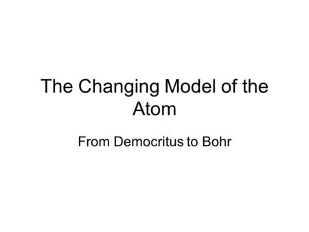 The Changing Model of the Atom From Democritus to Bohr.