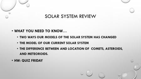 SOLAR SYSTEM REVIEW WHAT YOU NEED TO KNOW… TWO WAYS OUR MODELS OF THE SOLAR SYSTEM HAS CHANGED THE MODEL OF OUR CURRENT SOLAR SYSTEM THE DIFFERENCE BETWEEN.