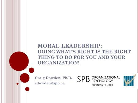 MORAL LEADERSHIP: DOING WHAT'S RIGHT IS THE RIGHT THING TO DO FOR YOU AND YOUR ORGANIZATION! Craig Dowden, Ph.D.