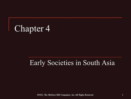 Chapter 4 Early Societies in South Asia 1©2011, The McGraw-Hill Companies, Inc. All Rights Reserved.