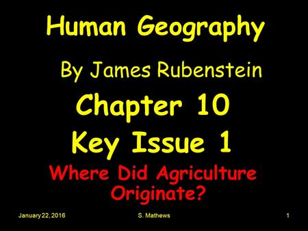 January 22, 2016S. Mathews1 Human Geography By James Rubenstein Chapter 10 Key Issue 1 Where Did Agriculture Originate?