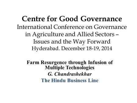 Centre for Good Governance International Conference on Governance in Agriculture and Allied Sectors – Issues and the Way Forward Hyderabad. December 18-19,