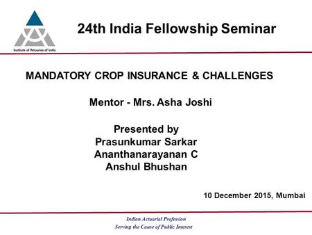 Serving the Cause of Public Interest Indian Actuarial Profession 24th India Fellowship Seminar MANDATORY CROP INSURANCE & CHALLENGES Mentor - Mrs. Asha.