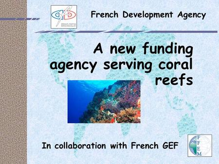 French Development Agency A new funding agency serving coral reefs In collaboration with French GEF.