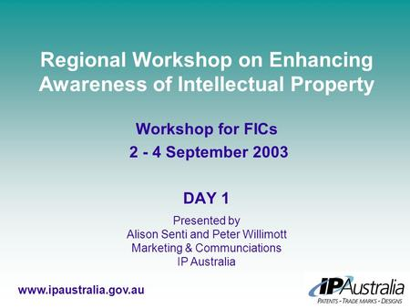 Regional Workshop on Enhancing Awareness of Intellectual Property Workshop for FICs 2 - 4 September 2003 DAY 1 www.ipaustralia.gov.au Presented by Alison.