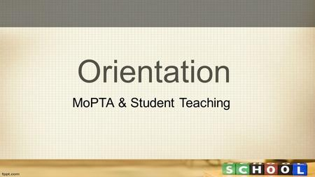 Orientation MoPTA & Student Teaching. MoPTA  How to sign up  Video versus non-video  Tips for preparing for the MoPTA  MoPTA resources  Submitting.
