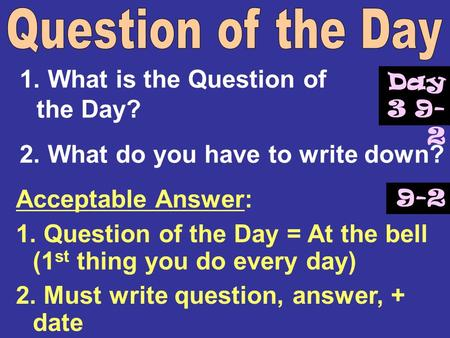 1. What is the Question of the Day? 2. What do you have to write down? Acceptable Answer: 1. Question of the Day = At the bell (1 st thing you do every.