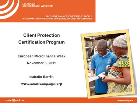 Client Protection Certification Program European Microfinance Week November 3, 2011 Isabelle Barrès