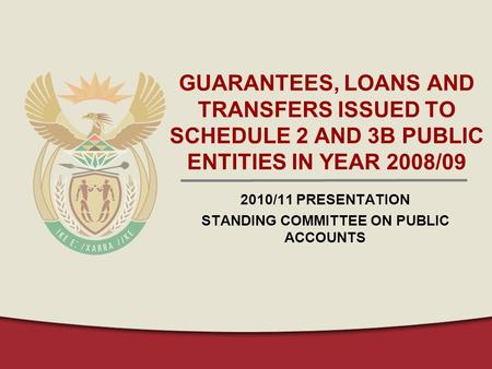 GUARANTEES, LOANS AND TRANSFERS ISSUED TO SCHEDULE 2 AND 3B PUBLIC ENTITIES IN YEAR 2008/09 2010/11 PRESENTATION STANDING COMMITTEE ON PUBLIC ACCOUNTS.