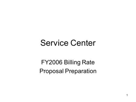 1 Service Center FY2006 Billing Rate Proposal Preparation.