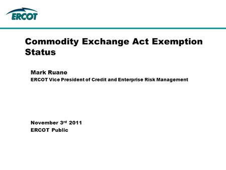 Commodity Exchange Act Exemption Status Mark Ruane ERCOT Vice President of Credit and Enterprise Risk Management November 3 rd 2011 ERCOT Public.