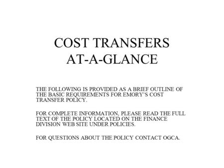 COST TRANSFERS AT-A-GLANCE THE FOLLOWING IS PROVIDED AS A BRIEF OUTLINE OF THE BASIC REQUIREMENTS FOR EMORY'S COST TRANSFER POLICY. FOR COMPLETE INFORMATION,