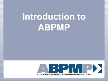 Introduction to ABPMP. Professional Association The Association of Business Process Management Professionals is a non-profit, vendor independent professional.