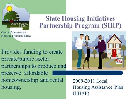 State Housing Initiatives Partnership Program (SHIP) Provides funding to create private/public sector partnerships to produce and preserve affordable homeownership.