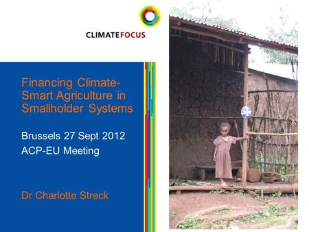 1 Financing Climate- Smart Agriculture in Smallholder Systems Brussels 27 Sept 2012 ACP-EU Meeting Dr Charlotte Streck 1.