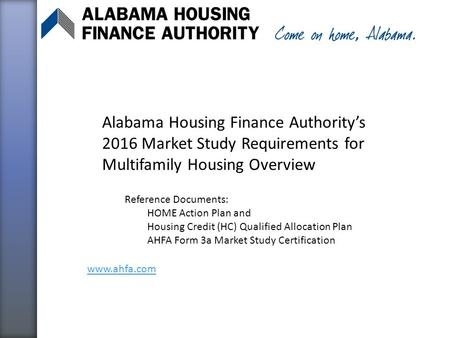 Alabama Housing Finance Authority's 2016 Market Study Requirements for Multifamily Housing Overview Reference Documents: HOME Action Plan and Housing Credit.