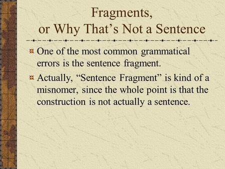 "Fragments, or Why That's Not a Sentence One of the most common grammatical errors is the sentence fragment. Actually, ""Sentence Fragment"" is kind of a."