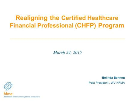 Realigning the Certified Healthcare Financial Professional ( CHFP) Program March 24, 2015 Belinda Bennett Past President, WV HFMA.
