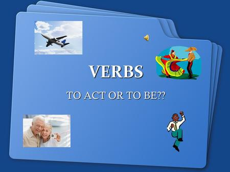 VERBS TO ACT OR TO BE?? KINDS OF VERBS ACTION/STATE OF BEING VERB –Examples: Run, jump, hope, am, are, is, skip, push LINKING VERB –Acts as an equal.