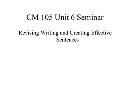 CM 105 Unit 6 Seminar Revising Writing and Creating Effective Sentences.