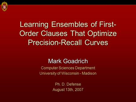 Learning Ensembles of First- Order Clauses That Optimize Precision-Recall Curves Mark Goadrich Computer Sciences Department University of Wisconsin - Madison.