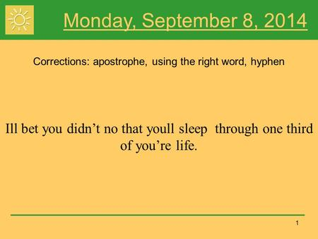 1 Monday, September 8, 2014 Corrections: apostrophe, using the right word, hyphen Ill bet you didn't no that youll sleep through one third of you're life.