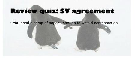 Review quiz: SV agreement You need a scrap of paper—enough to write 4 sentences on.