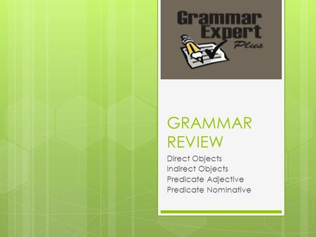 GRAMMAR REVIEW Direct Objects Indirect Objects Predicate Adjective