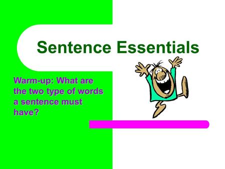 Sentence Essentials Warm-up: What are the two type of words a sentence must have?