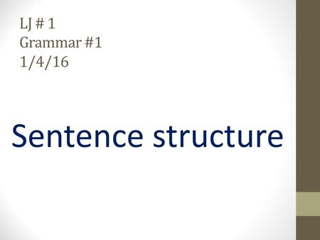 LJ # 1 Grammar #1 1/4/16 Sentence structure. Putting the building blocks together In semester 1, we learned about parts of speech. How many parts of.