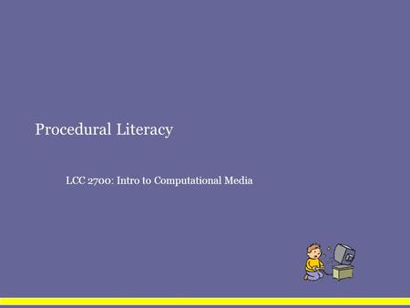 Procedural Literacy LCC 2700: Intro to Computational Media.