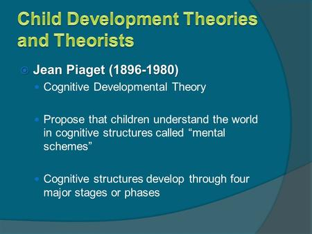 " Jean Piaget (1896-1980) Cognitive Developmental Theory Propose that children understand the world in cognitive structures called ""mental schemes"" Cognitive."