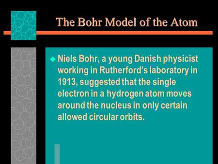 The Bohr Model of the Atom  Niels Bohr, a young Danish physicist working in Rutherford's laboratory in 1913, suggested that the single electron in a hydrogen.