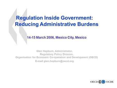 1 Regulation Inside Government: Reducing Administrative Burdens 14-15 March 2006, Mexico City, Mexico Glen Hepburn, Administrator, Regulatory Policy Division,
