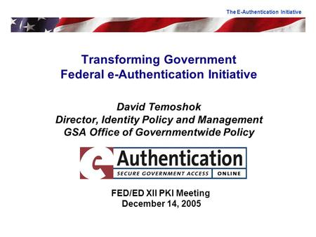 Transforming Government Federal e-Authentication Initiative David Temoshok Director, Identity Policy and Management GSA Office of Governmentwide Policy.