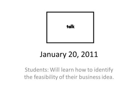 January 20, 2011 Students: Will learn how to identify the feasibility of their business idea.