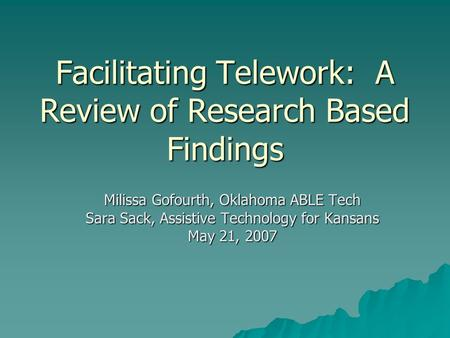 Facilitating Telework: A Review of Research Based Findings Milissa Gofourth, Oklahoma ABLE Tech Sara Sack, Assistive Technology for Kansans May 21, 2007.