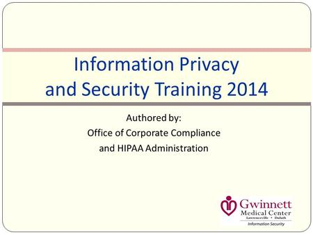 Authored by: Office of Corporate Compliance and HIPAA Administration Information Privacy and Security Training 2014.